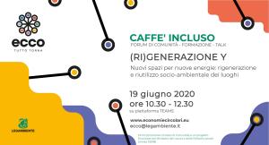 Caffè Incluso 19 giugno 2020 | (RI)GENERAZIONE Y, Nuovi spazi per nuove energie. Incontri formativi del progetto ECCO, nato per rispondere all'esigenza di coniugare e approfondire, in un momento così delicato per il nostro paese, i temi dell'inclusione sociale e della sostenibilità ambientale.